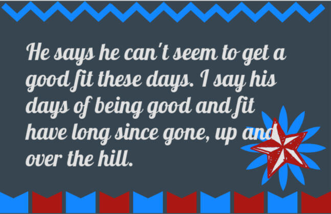 50th birthday speech quote: He says he can't seem to get a good fit these days. I say his days of being good and fit have long since gone, up and over the hill.