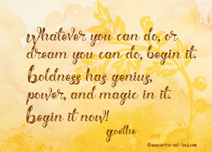 Whatever you can do, or dream you can do, begin it. Boldness has genius, power, and magic in it. Begin it now. Goethe.