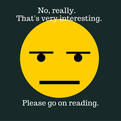 Image: bored face. Text: No, really. How very interesting. Do go on reading.
