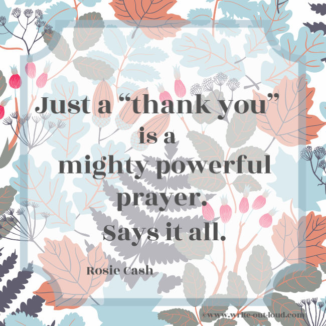 Rosie Cash - Just a thank you is a mighty powerful prayer. Says it all.