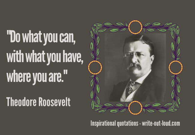 Graphic: Theodore Roosevelt. Text: Do what you can, with what you have, where you are. Teddy Roosevelt.