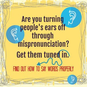 Graphic - are you turning people's ears off through mispronunciation? Get them tuned in. Find out how to say words properly.