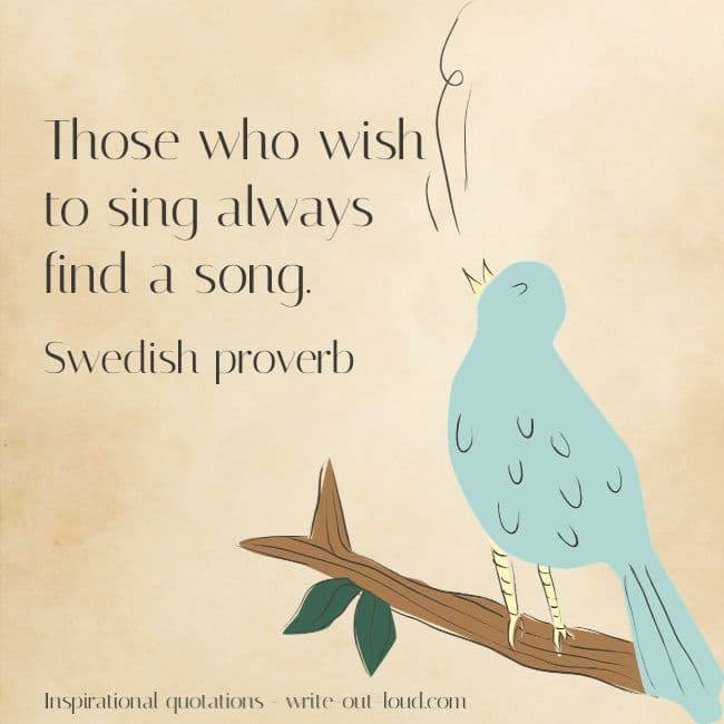 Graphic: drawing of a bird sitting on a bough singing. Text: Those who wish to sing always find a song. Swedish proverb.