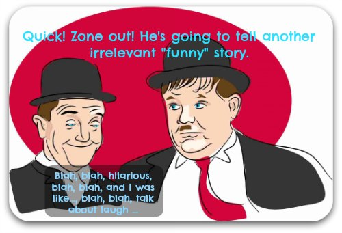 Laurel and Hardy graphic: Quick! Zone out! He's going to tell another irrelevant
