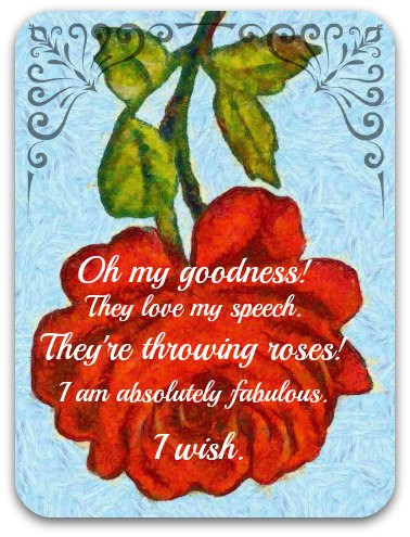 Old-fashioned rose graphic with text: Oh my goodness! They love my speech. They're throwing roses. I am absolutely fabulous. I wish..