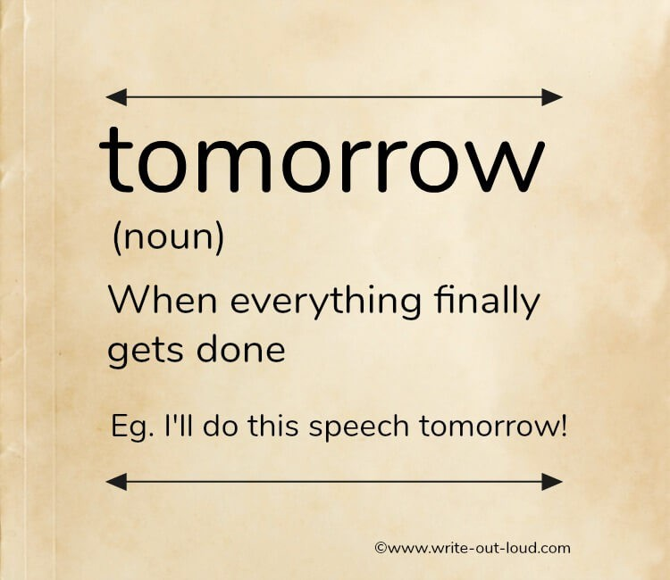 Tomorrow - (definition) - When everything finally gets done. Eg. I'll do this speech tomorrow!