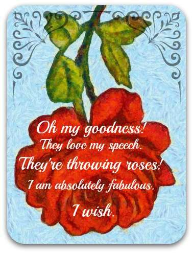 Old-fashioned rose graphic with text: Oh my goodness! They love my speech. They're throwing roses. I am absolutely fabulous. I wish.